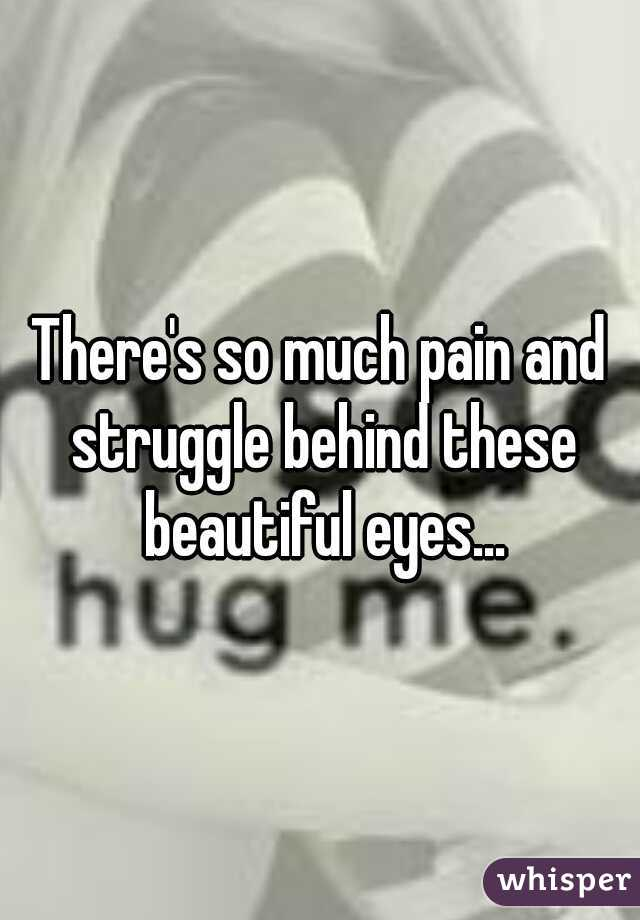 There's so much pain and struggle behind these beautiful eyes...