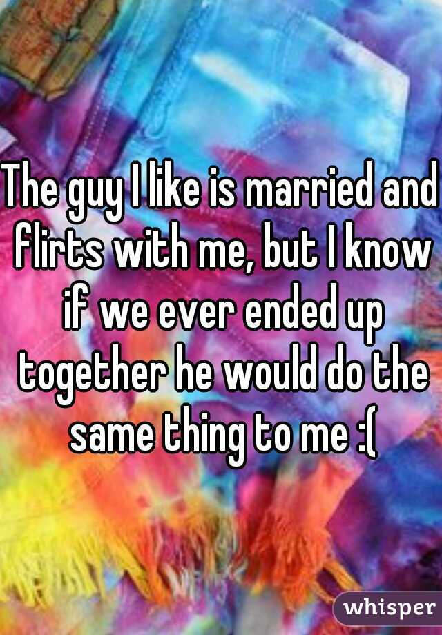 The guy I like is married and flirts with me, but I know if we ever ended up together he would do the same thing to me :(