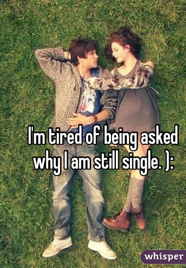I'm tired of being asked why I am still single. ):