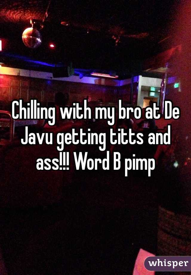 Chilling with my bro at De Javu getting titts and ass!!! Word B pimp