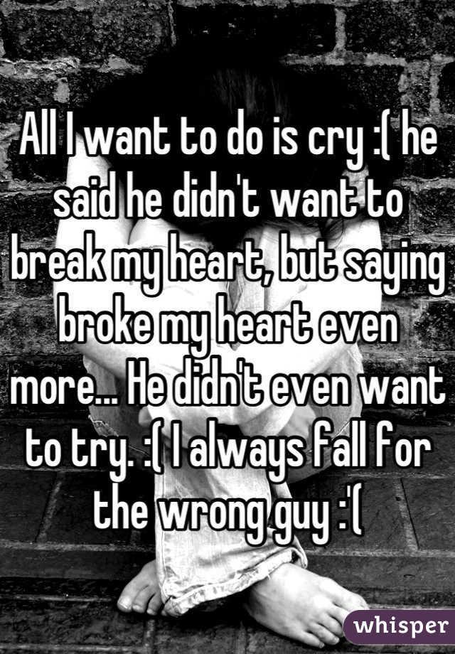 All I want to do is cry :( he said he didn't want to break my heart, but saying broke my heart even more... He didn't even want to try. :( I always fall for the wrong guy :'(