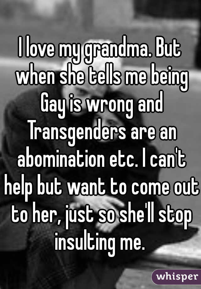 I love my grandma. But when she tells me being Gay is wrong and Transgenders are an abomination etc. I can't help but want to come out to her, just so she'll stop insulting me.