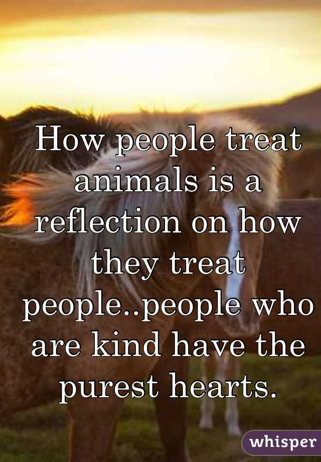How people treat animals is a reflection on how they treat people..people who are kind have the purest hearts.
