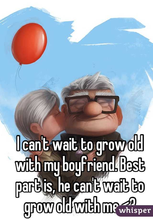 I can't wait to grow old with my boyfriend. Best part is, he can't wait to grow old with me <3