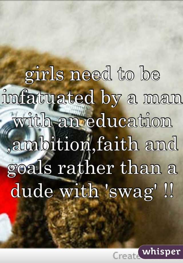 girls need to be infatuated by a man with an education ,ambition,faith and goals rather than a dude with 'swag' !!