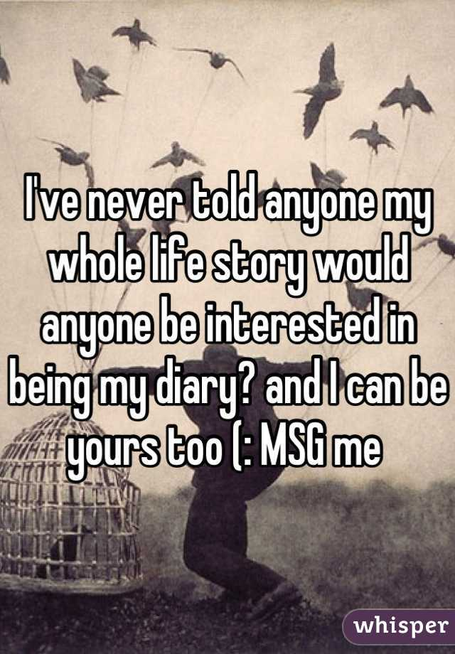 I've never told anyone my whole life story would anyone be interested in being my diary? and I can be yours too (: MSG me