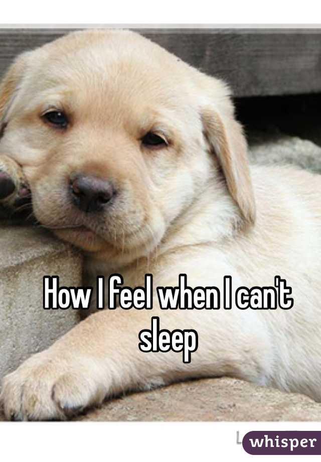 How I feel when I can't sleep
