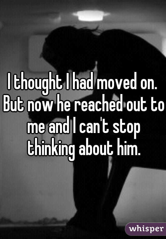 I thought I had moved on. But now he reached out to me and I can't stop thinking about him.