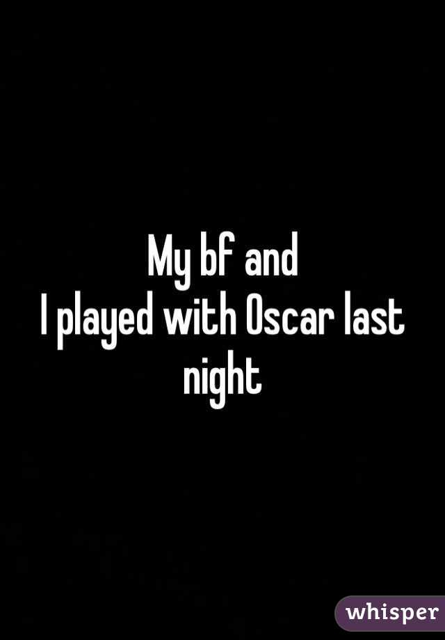 My bf and I played with Oscar last night