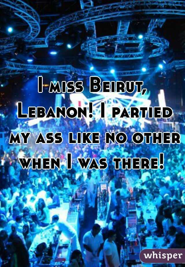 I miss Beirut, Lebanon! I partied my ass like no other when I was there!
