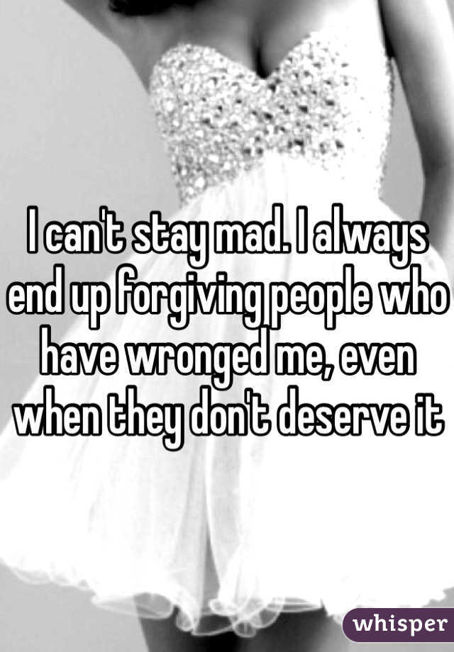I can't stay mad. I always end up forgiving people who have wronged me, even when they don't deserve it