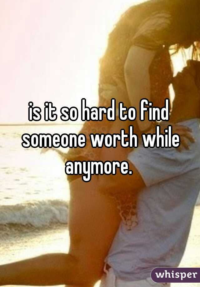 is it so hard to find someone worth while anymore.