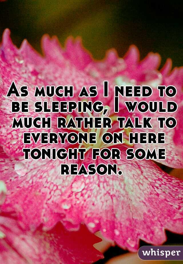 As much as I need to be sleeping, I would much rather talk to everyone on here tonight for some reason.