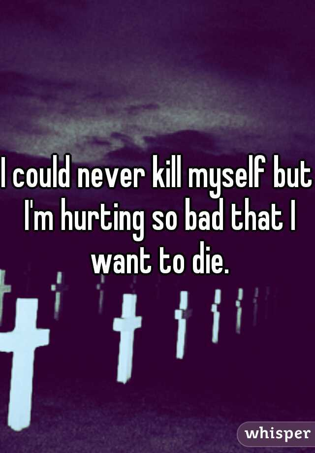 I could never kill myself but I'm hurting so bad that I want to die.