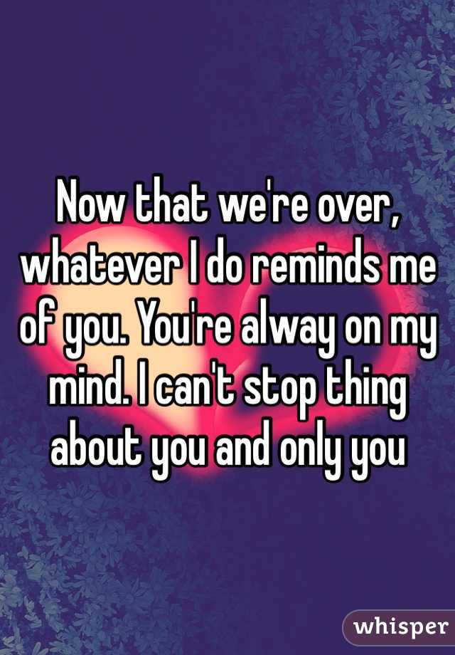Now that we're over, whatever I do reminds me of you. You're alway on my mind. I can't stop thing about you and only you