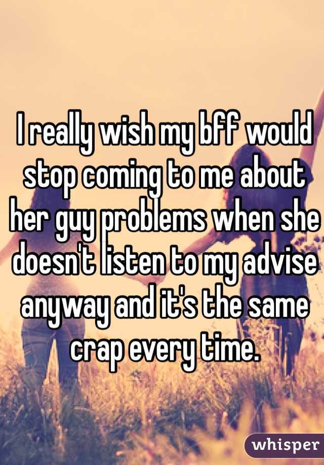 I really wish my bff would stop coming to me about her guy problems when she doesn't listen to my advise anyway and it's the same crap every time.