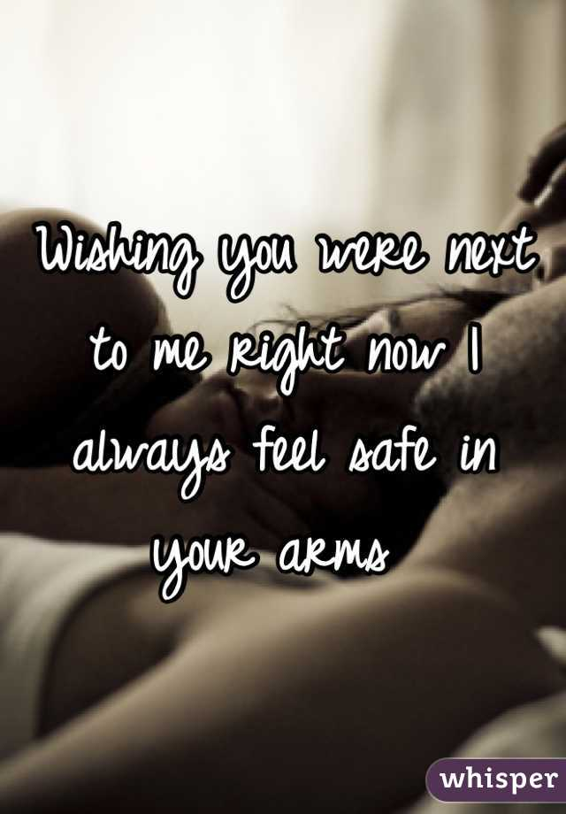 Wishing you were next to me right now I always feel safe in your arms