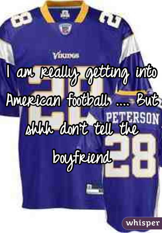 I am really getting into American football .... But shhh don't tell the boyfriend