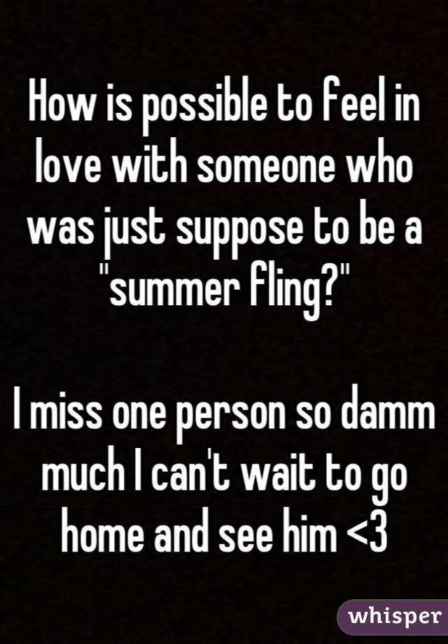 """How is possible to feel in love with someone who was just suppose to be a """"summer fling?""""  I miss one person so damm much I can't wait to go home and see him <3"""
