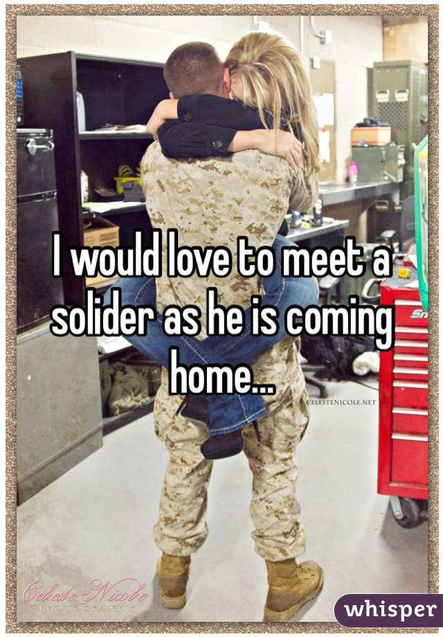 I would love to meet a solider as he is coming home...