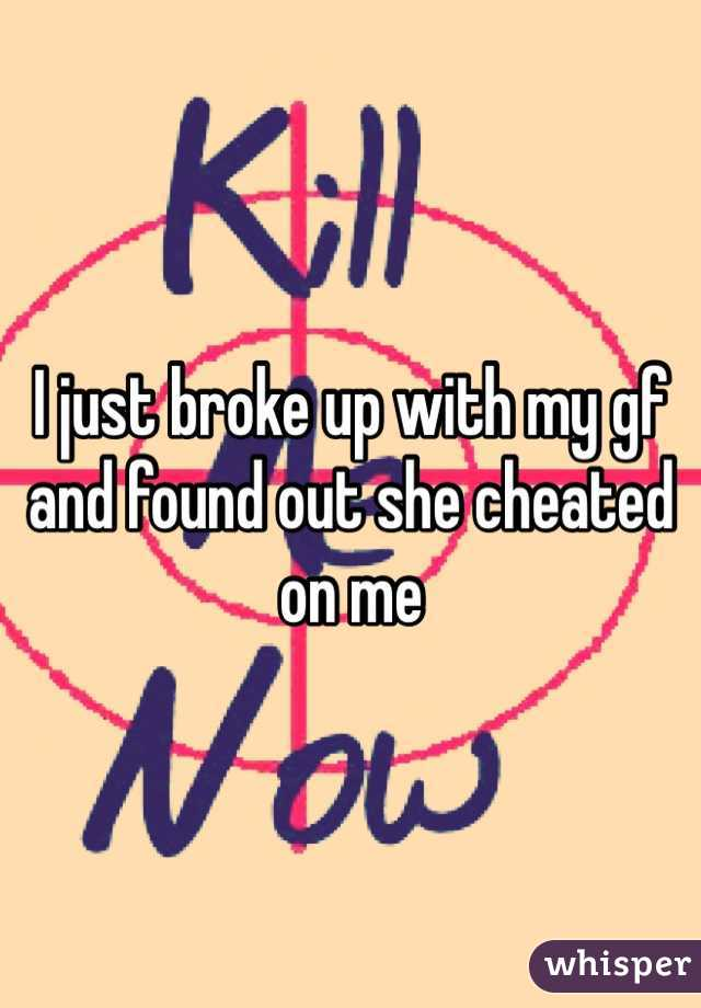 I just broke up with my gf and found out she cheated on me