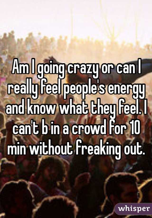 Am I going crazy or can I really feel people's energy and know what they feel. I can't b in a crowd for 10 min without freaking out.