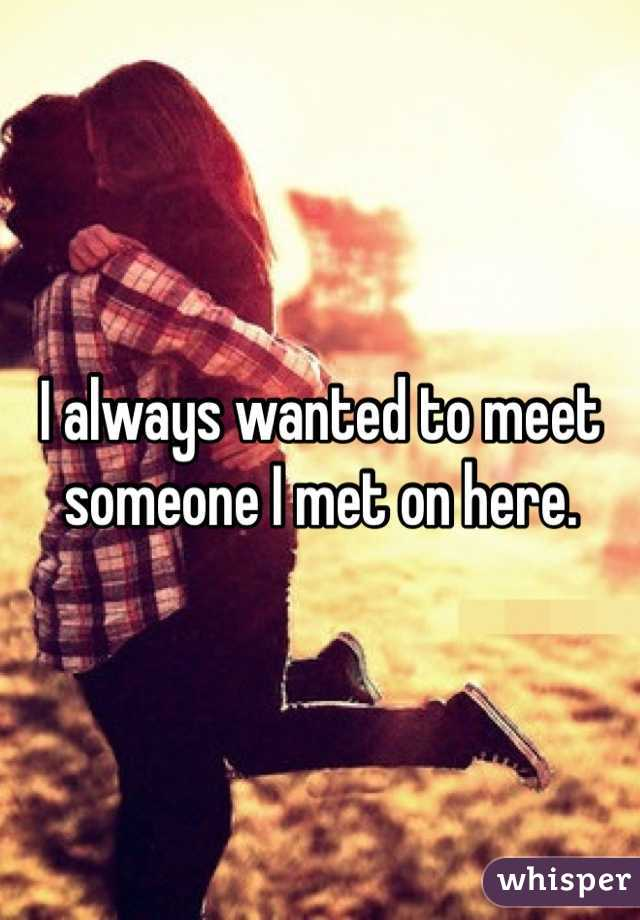I always wanted to meet someone I met on here.