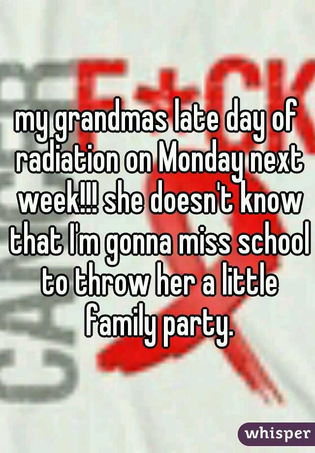 my grandmas late day of radiation on Monday next week!!! she doesn't know that I'm gonna miss school to throw her a little family party.