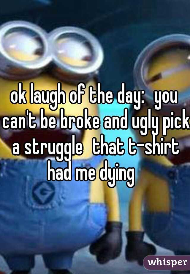 ok laugh of the day: you can't be broke and ugly pick a struggle that t-shirt had me dying