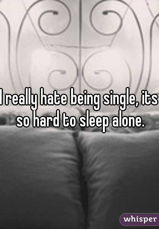 I really hate being single, its so hard to sleep alone.