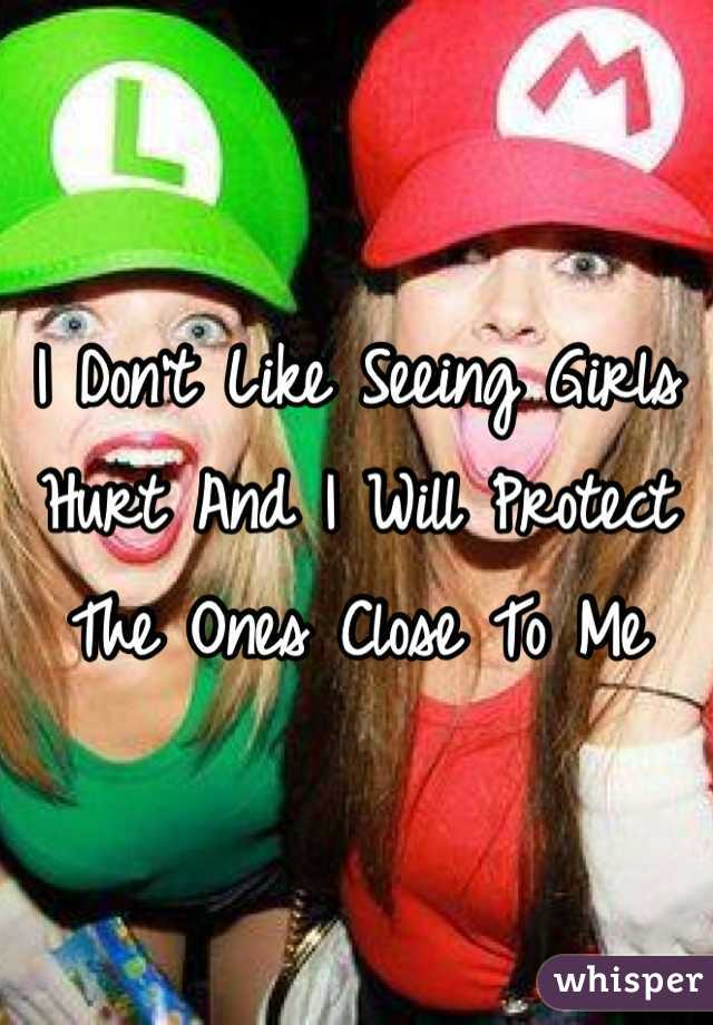 I Don't Like Seeing Girls Hurt And I Will Protect The Ones Close To Me