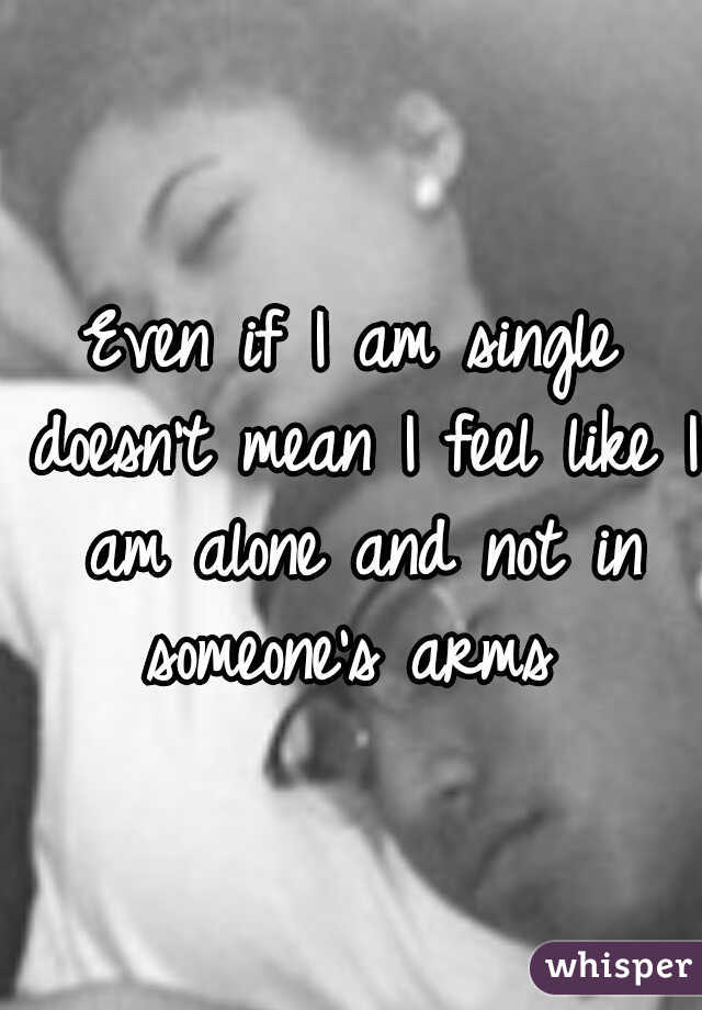 Even if I am single doesn't mean I feel like I am alone and not in someone's arms