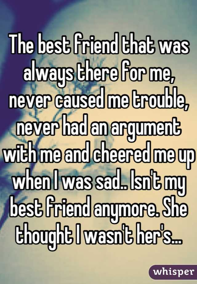 The best friend that was always there for me, never caused me trouble, never had an argument with me and cheered me up when I was sad.. Isn't my best friend anymore. She thought I wasn't her's...