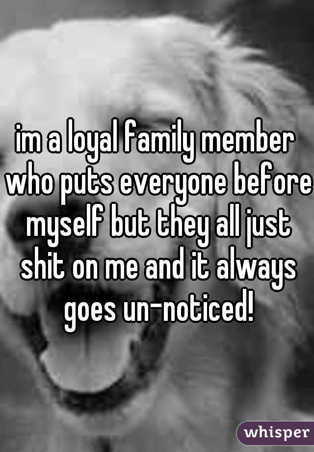 im a loyal family member who puts everyone before myself but they all just shit on me and it always goes un-noticed!