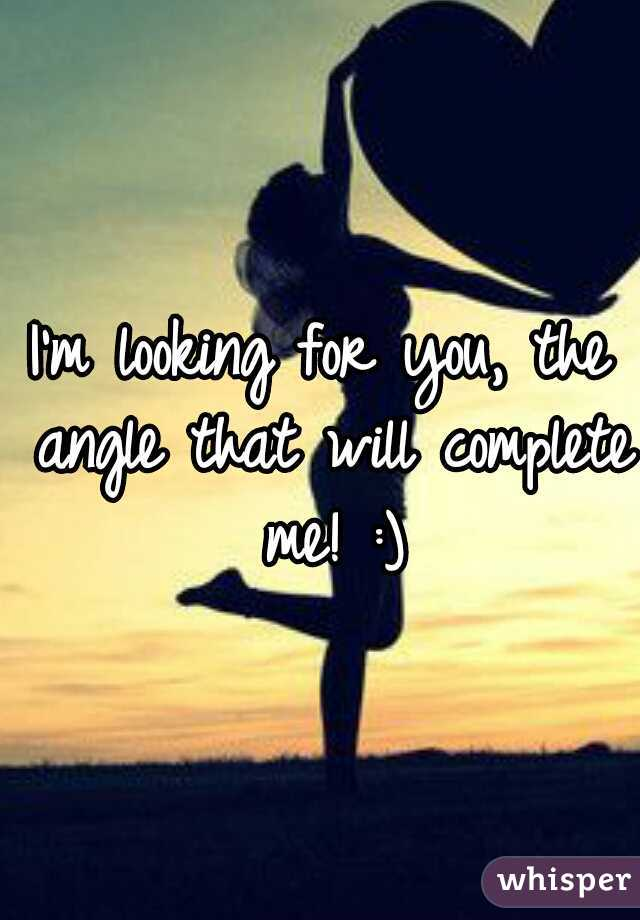 I'm looking for you, the angle that will complete me! :)