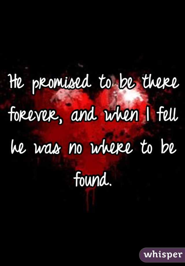 He promised to be there forever, and when I fell he was no where to be found.