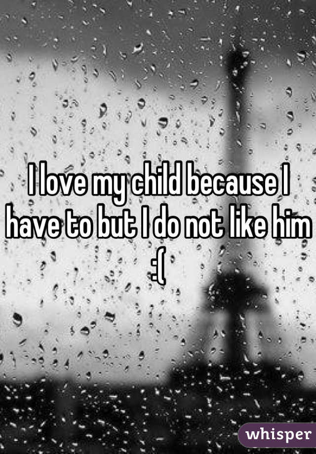 I love my child because I have to but I do not like him :(