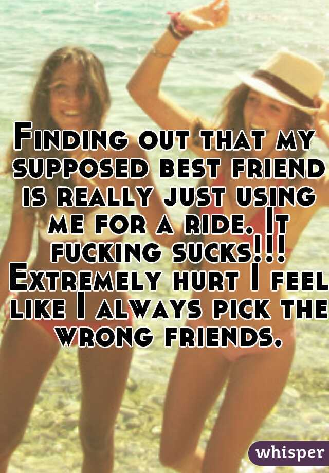 Finding out that my supposed best friend is really just using me for a ride. It fucking sucks!!! Extremely hurt I feel like I always pick the wrong friends.