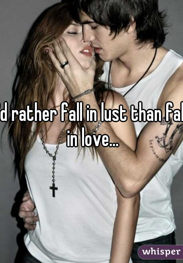 I'd rather fall in lust than fall in love...
