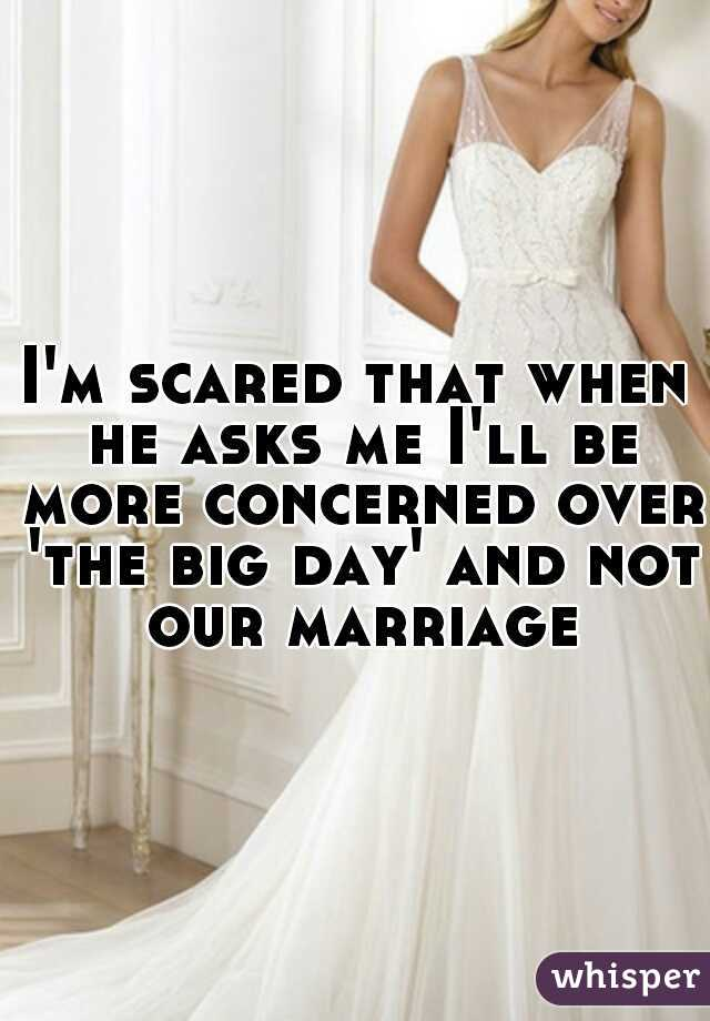 I'm scared that when he asks me I'll be more concerned over 'the big day' and not our marriage