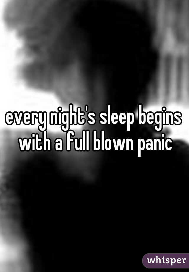 every night's sleep begins with a full blown panic