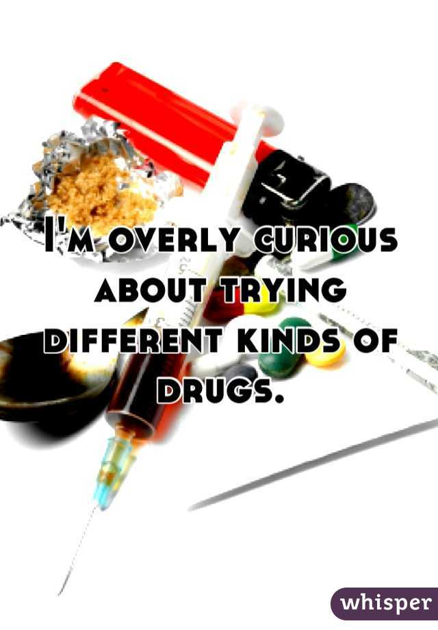 I'm overly curious about trying different kinds of drugs.