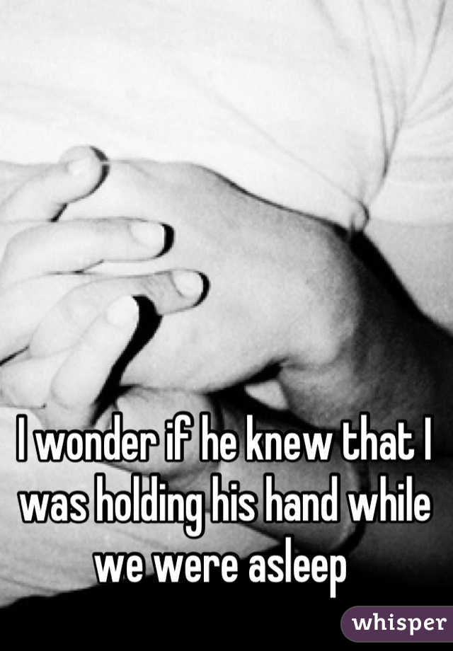 I wonder if he knew that I was holding his hand while we were asleep
