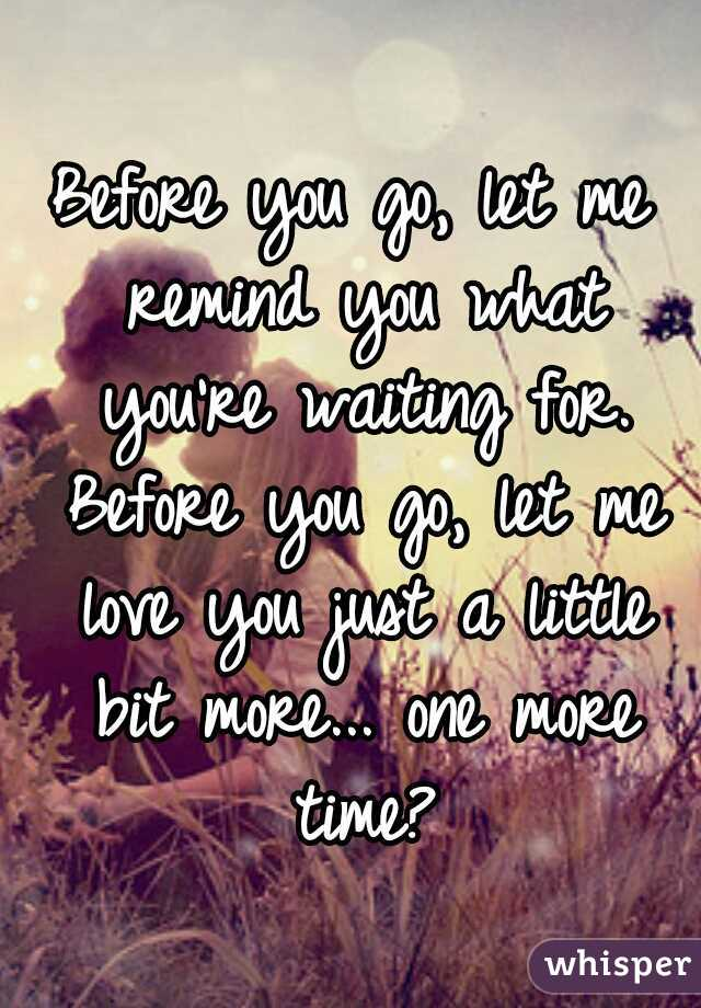Before you go, let me remind you what you're waiting for. Before you go, let me love you just a little bit more... one more time?
