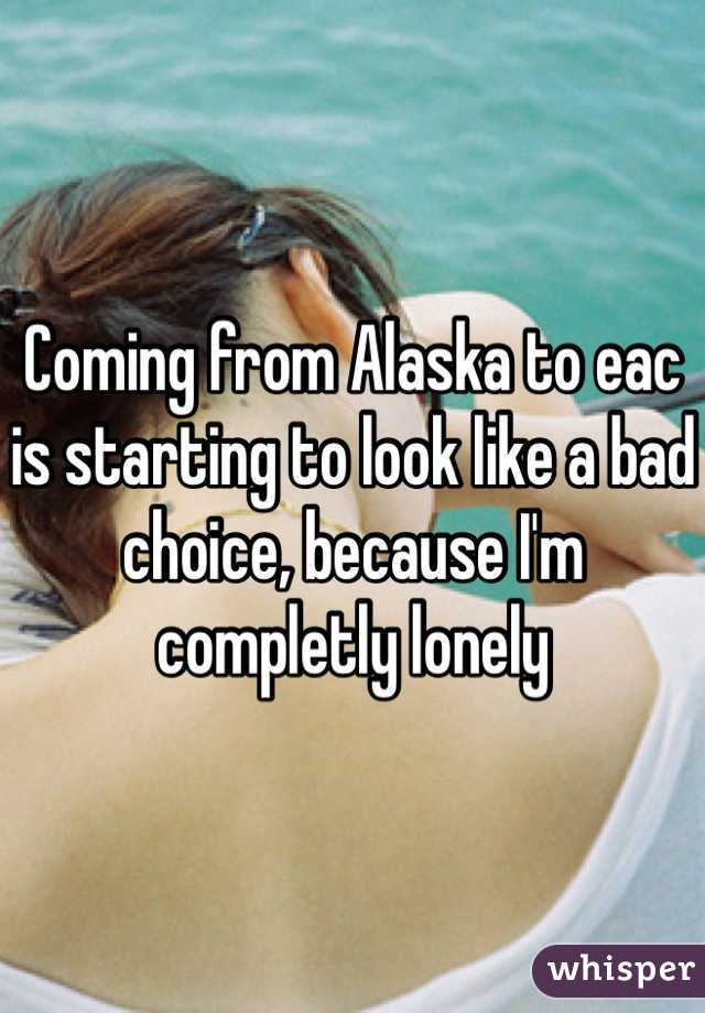 Coming from Alaska to eac is starting to look like a bad choice, because I'm completly lonely