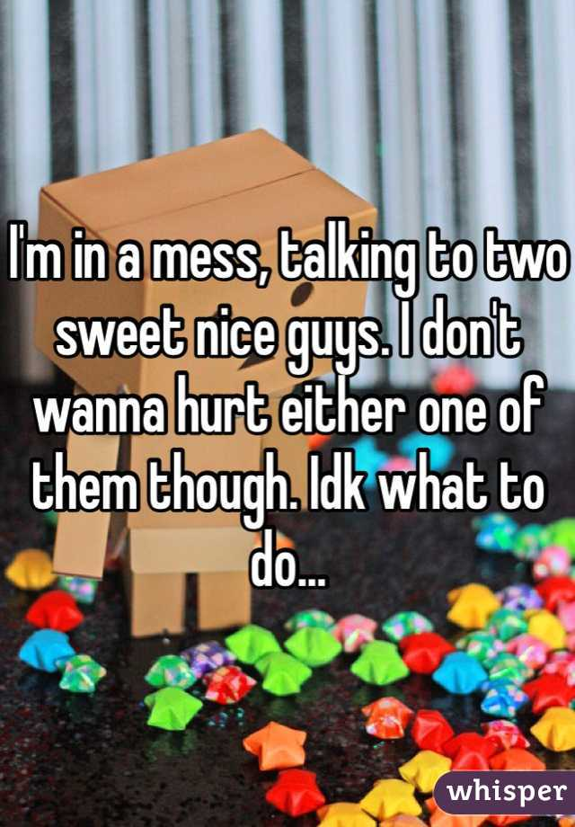 I'm in a mess, talking to two sweet nice guys. I don't wanna hurt either one of them though. Idk what to do...