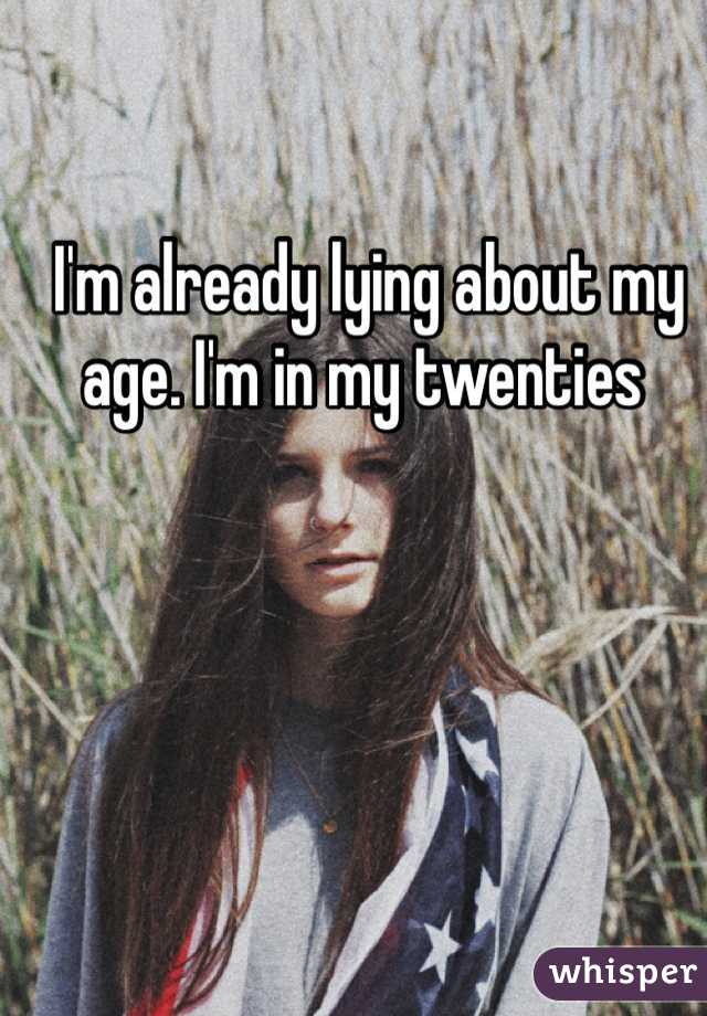 I'm already lying about my age. I'm in my twenties