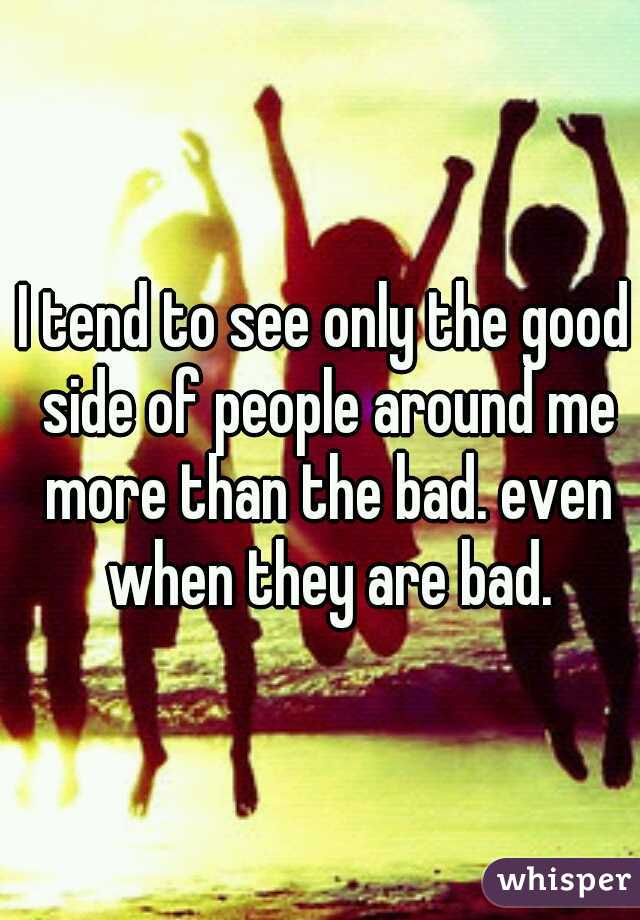 I tend to see only the good side of people around me more than the bad. even when they are bad.