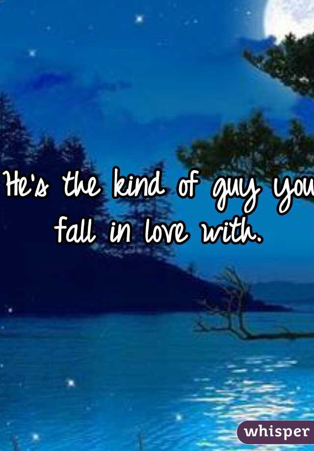 He's the kind of guy you fall in love with.