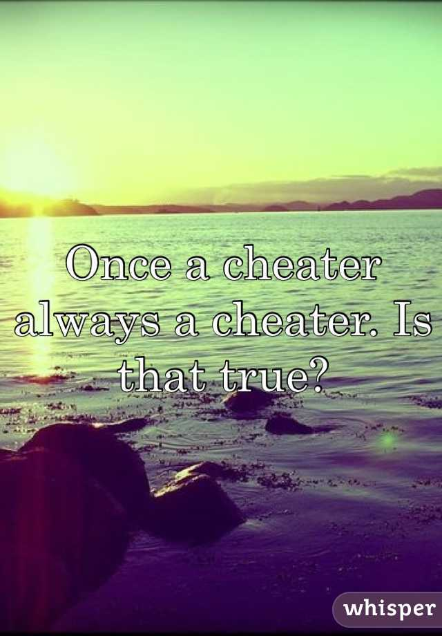 Once a cheater always a cheater. Is that true?